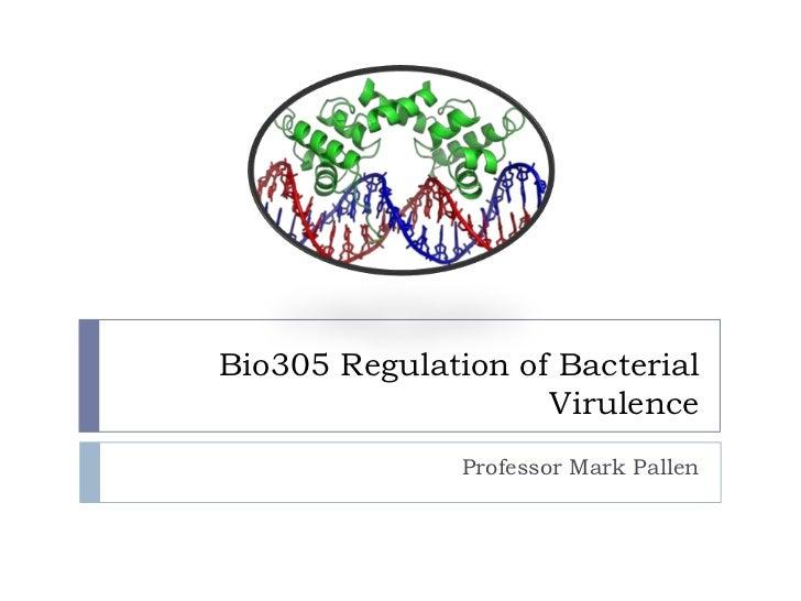 Bio305 Regulation of Bacterial                    Virulence               Professor Mark Pallen