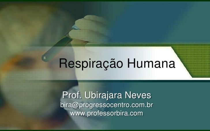Respiração Humana  Prof. Ubirajara Neves bira@progressocentro.com.br     www.professorbira.com