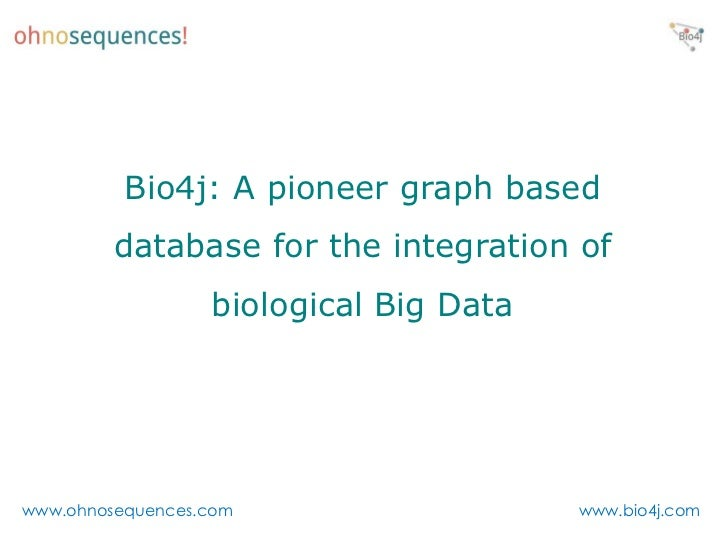 Bio4j: A pioneer graph based         database for the integration of                  biological Big Datawww.ohnosequences...