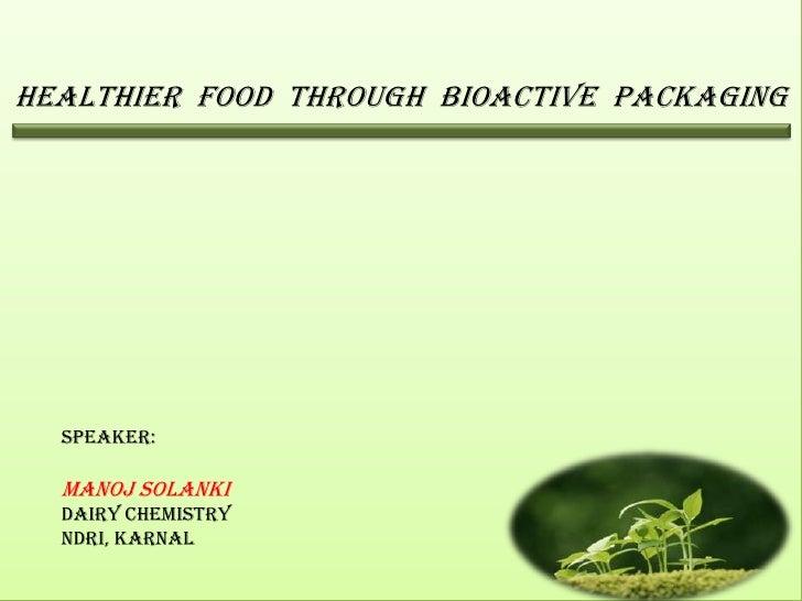 Healthier food through Bioactive packaging  Speaker:  Manoj Solanki  Dairy Chemistry  NDRI, Karnal