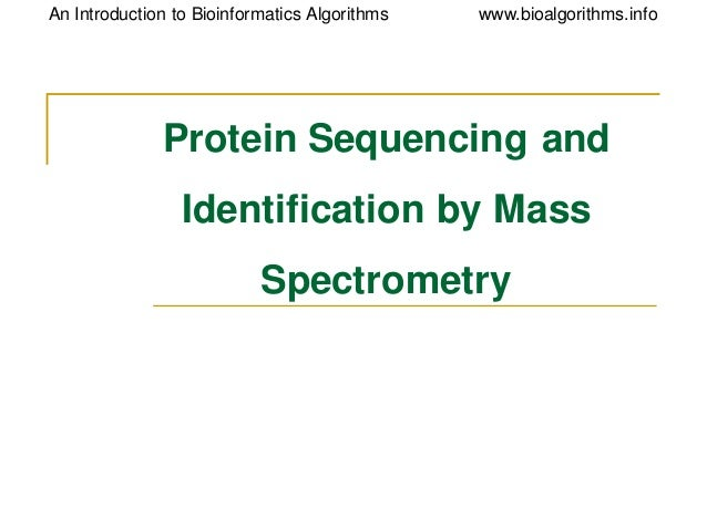 www.bioalgorithms.infoAn Introduction to Bioinformatics Algorithms Protein Sequencing and Identification by Mass Spectrome...
