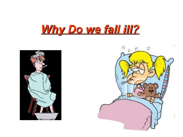 WHY DO WE FALL ILL ?