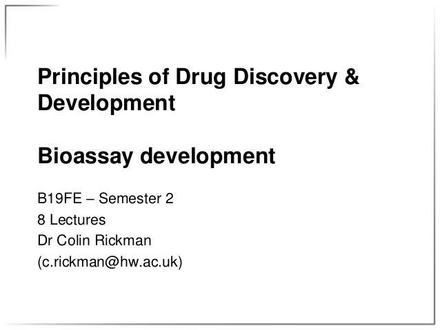 Principles of Drug Discovery & Development Bioassay development B19FE – Semester 2 8 Lectures Dr Colin Rickman (c.rickman@...