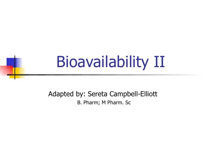Bioavailability II Adapted by: Sereta Campbell-Elliott  B. Pharm; M Pharm. Sc