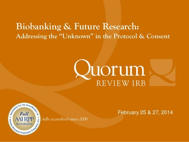 """Webinar Slides: Biobanking & Future Research: Addressing the """"Unknown"""" in the Protocol and Consent"""