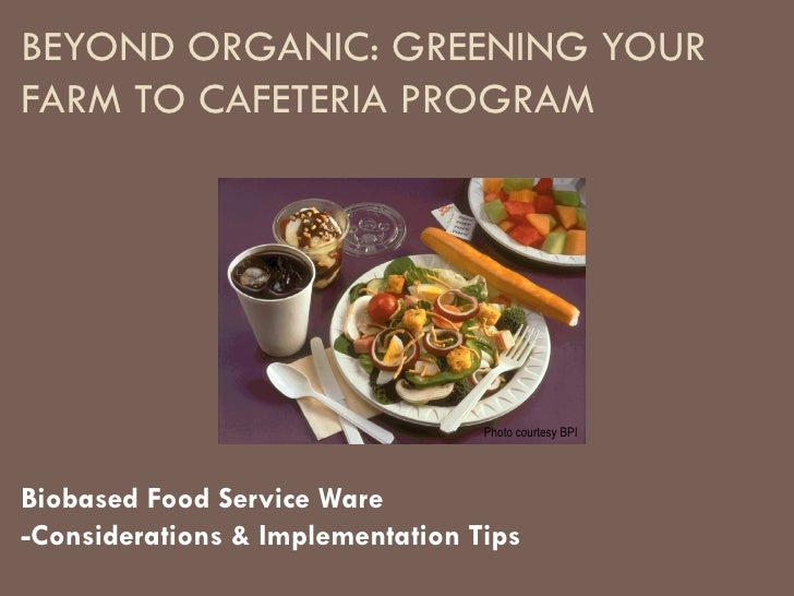 BEYOND ORGANIC: GREENING YOUR FARM TO CAFETERIA PROGRAM Biobased Food Service Ware -Considerations & Implementation Tips P...