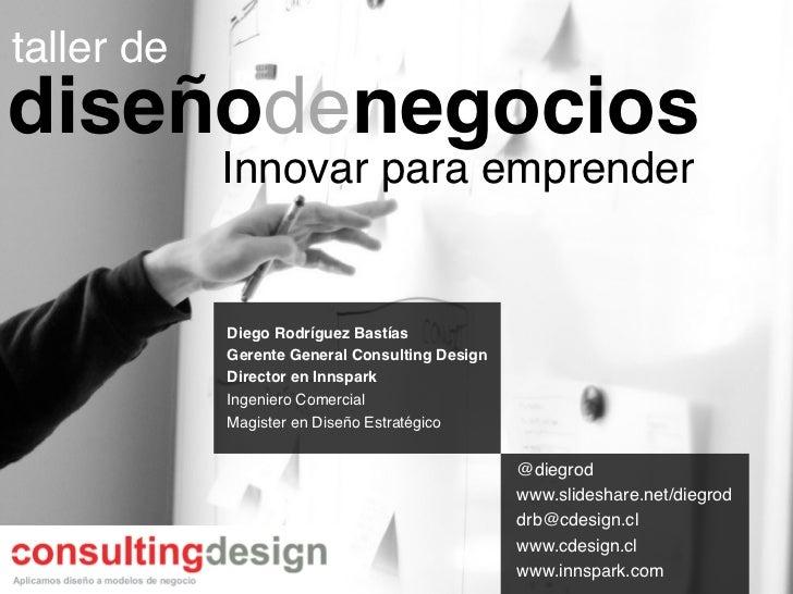 taller de!diseñodenegocios!             Innovar para emprender!             Diego Rodríguez Bastías!             Gerente G...