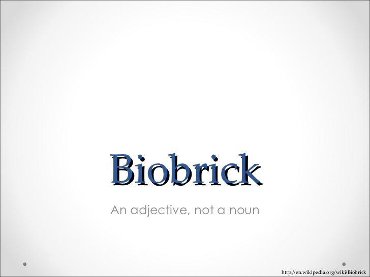 Biobrick An adjective, not a noun http://en.wikipedia.org/wiki/Biobrick