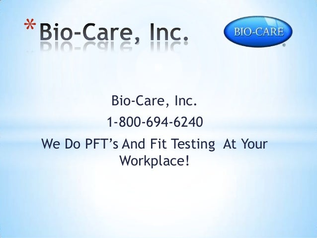 * Bio-Care, Inc. 1-800-694-6240  We Do PFT's And Fit Testing At Your Workplace!
