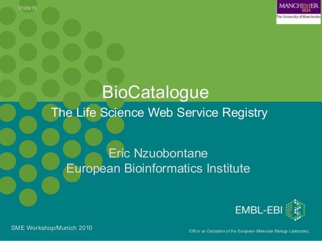 EBI is an Outstation of the European Molecular Biology Laboratory. The Life Science Web Service Registry BioCatalogue 01/2...