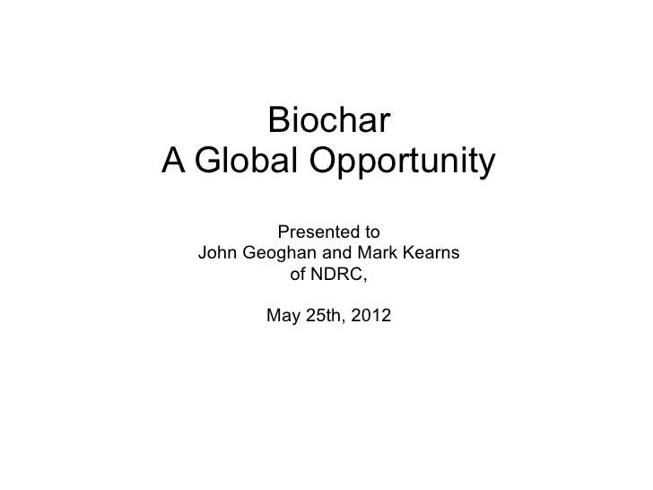 BiocharA Global Opportunity          Presented to  John Geoghan and Mark Kearns           of NDRC,         May 25th, 2012