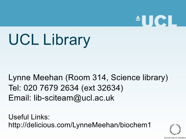 UCL Library Lynne Meehan (Room 314, Science library) Tel: 020 7679 2634 (ext 32634) Email: lib-sciteam@ucl.ac.uk Useful Li...