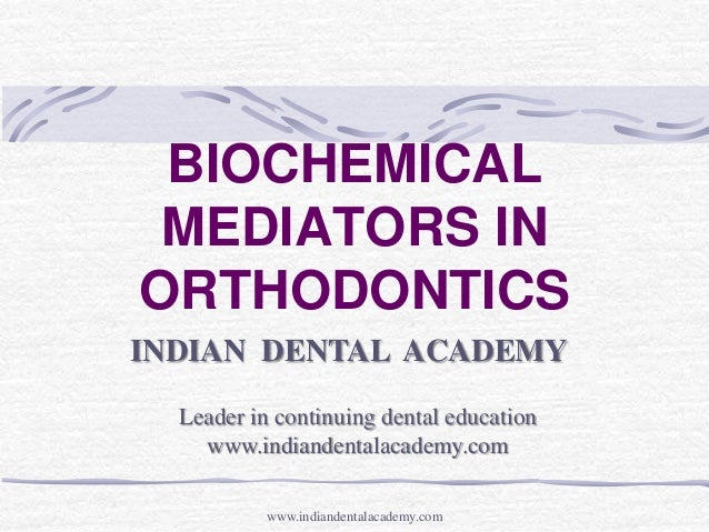 BIOCHEMICAL MEDIATORS IN ORTHODONTICS INDIAN DENTAL ACADEMY Leader in continuing dental education www.indiandentalacademy....