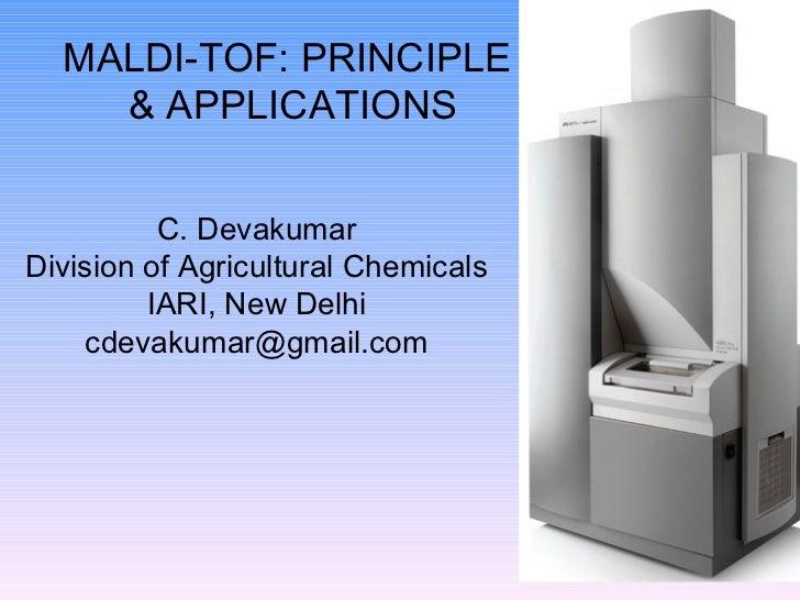 MALDI-TOF: PRINCIPLE  & APPLICATIONS C. Devakumar Division of Agricultural Chemicals IARI, New Delhi [email_address]