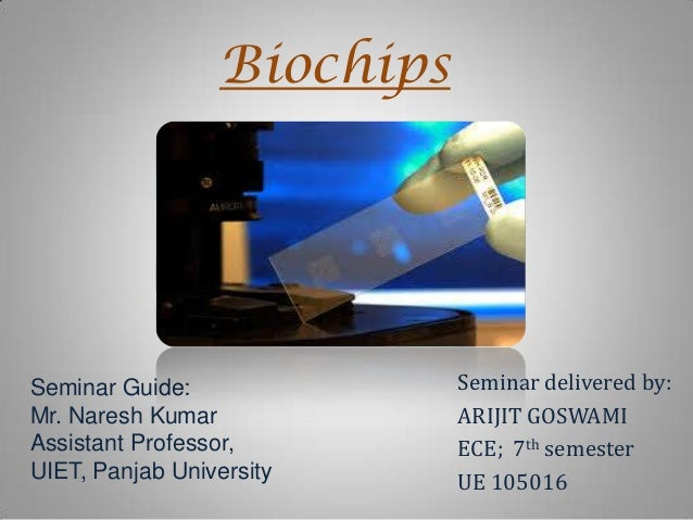 Biochips  Seminar Guide: Mr. Naresh Kumar Assistant Professor, UIET, Panjab University  Seminar delivered by: ARIJIT GOSWA...