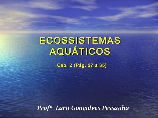 ECOSSISTEMAS AQUÁTICOS      Cap. 2 (Pág. 27 a 35)Profª Lara Gonçalves Pessanha