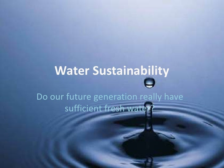 Water Sustainability Do our future generation really have       sufficient fresh water?