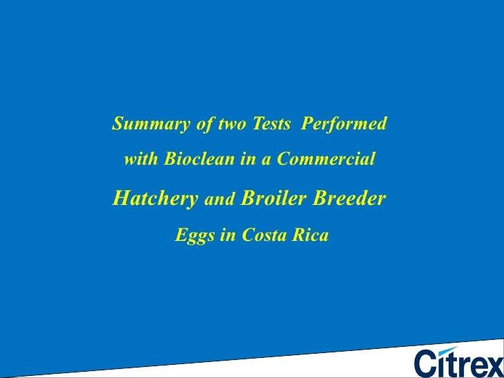 Summary   of   two Tests  Performed  with Bioclean in a Commercial  Hatchery  and  Broiler Breeder  Eggs in Costa Rica