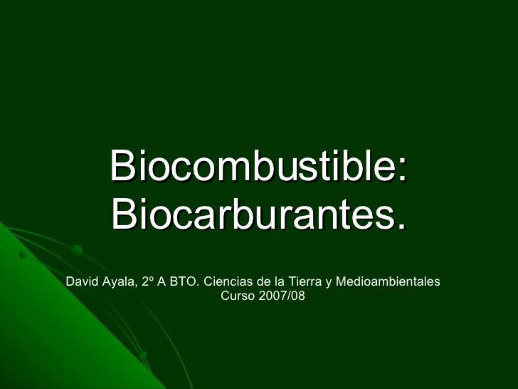 Biocombustible: Biocarburantes. David Ayala, 2º A BTO. Ciencias de la Tierra y Medioambientales Curso 2007/08
