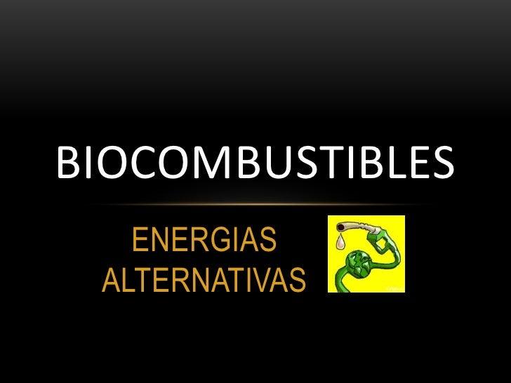 BIOCOMBUSTIBLES   ENERGIAS ALTERNATIVAS