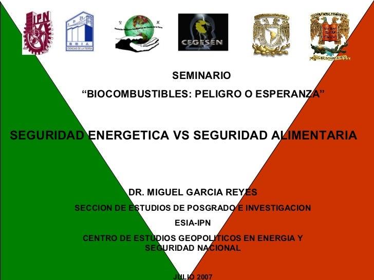 """SEMINARIO  """" BIOCOMBUSTIBLES: PELIGRO O ESPERANZA"""" SEGURIDAD ENERGETICA VS SEGURIDAD ALIMENTARIA DR. MIGUEL GARCIA REYES S..."""