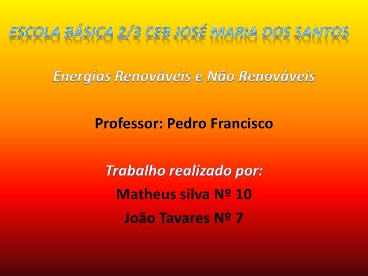 Escola Básica 2/3 CEB José Maria dos Santos<br />Energias Renováveis e Não Renováveis<br />Professor: Pedro Francisco<br /...