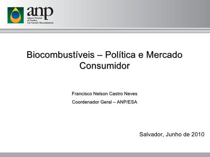 Biocombustíveis – Política e Mercado Consumidor Francisco Nelson Castro Neves Coordenador Geral – ANP/ESA Salvador, Junho ...
