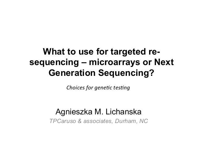 What to use for targeted re- sequencing – microarrays or Next Generation Sequencing? Agnieszka M. Lichanska TPCaruso & ass...