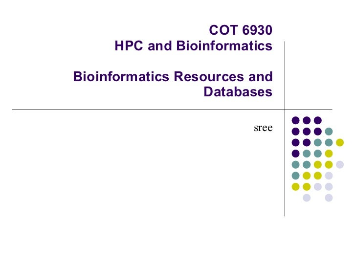 COT 6930 HPC and Bioinformatics Bioinformatics Resources and Databases sree