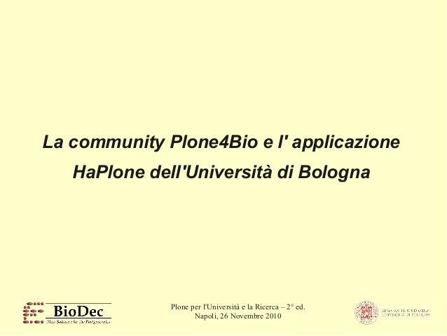 Plone per l'Università e la Ricerca – 2° ed. Napoli, 26 Novembre 2010 La community Plone4Bio e l' applicazione HaPlone del...