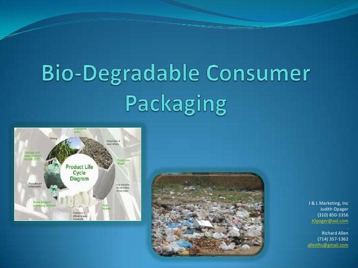 Bio-Degradable Consumer Packaging<br />J & L Marketing, Inc<br />Judith Opager<br />(310) 850-3356<br />JOpager@aol.com<br...