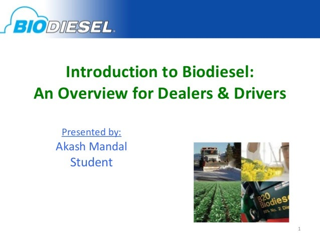 Introduction to Biodiesel:An Overview for Dealers & Drivers   Presented by:  Akash Mandal    Student                      ...