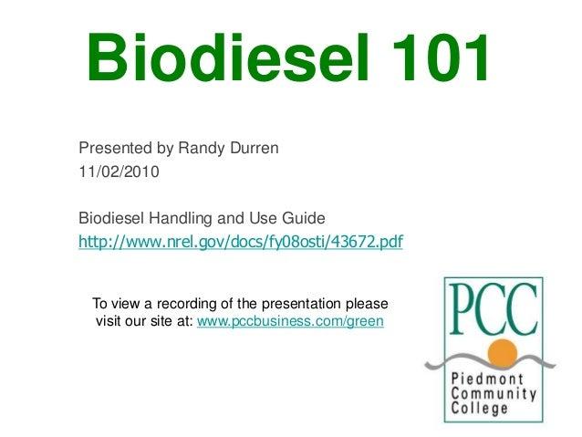 Biodiesel 101 Presented by Randy Durren 11/02/2010 Biodiesel Handling and Use Guide http://www.nrel.gov/docs/fy08osti/4367...