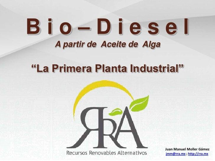 """B i o – D i e s e l<br />A partir de  Aceite de  Alga<br />""""La Primera Planta Industrial""""<br />Juan Manuel Moller Gámez<br..."""