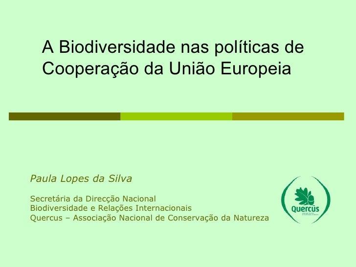 Paula Lopes da Silva Secretária da Direcção Nacional Biodiversidade e Relações Internacionais Quercus – Associação Naciona...