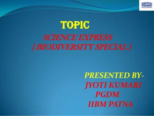 TOPIC   SCIENCE EXPRESS[ BIODIVERSITY SPECIAL ]            PRESENTED BY-            JYOTI KUMARI               PGDM       ...