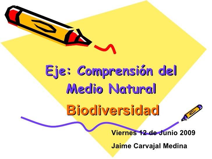 Eje: Comprensión del Medio Natural Biodiversidad Viernes 12 de Junio 2009 Jaime Carvajal Medina