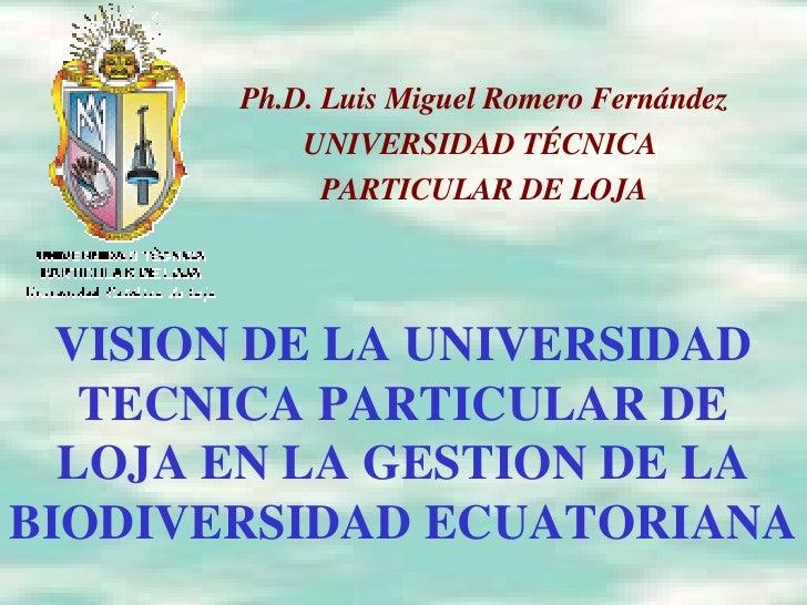 VISION DE LA UNIVERSIDAD TECNICA PARTICULAR DE LOJA EN LA GESTION DE LA BIODIVERSIDAD ECUATORIANA Ph.D. Luis Miguel Romero...