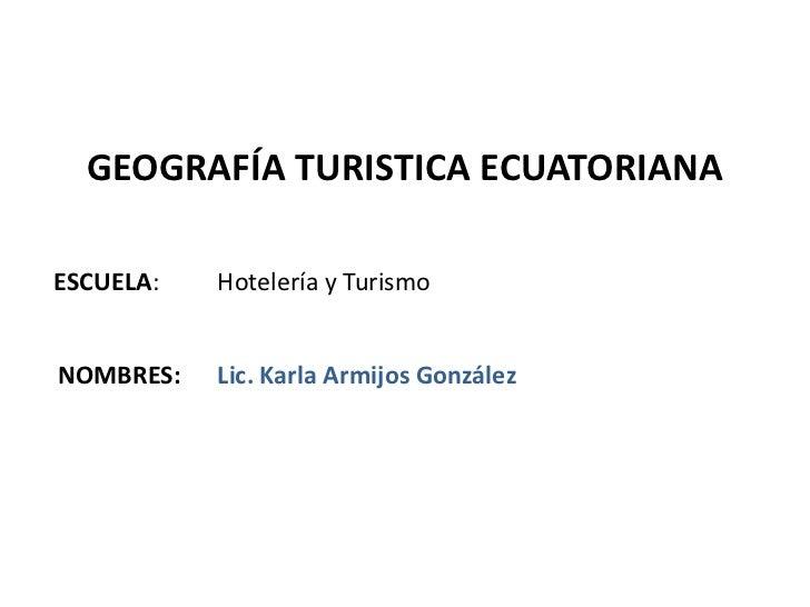 GEOGRAFÍA TURISTICA ECUATORIANAESCUELA:   Hotelería y TurismoNOMBRES:   Lic. Karla Armijos González