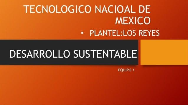 TECNOLOGICO NACIOAL DE MEXICO EQUIPO 1 • PLANTEL:LOS REYES DESARROLLO SUSTENTABLE