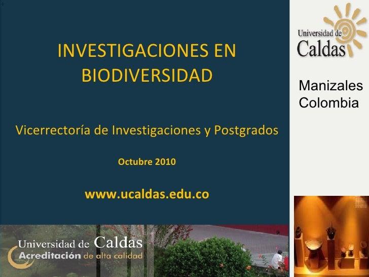 + INVESTIGACIONES EN BIODIVERSIDAD Vicerrectoría de Investigaciones y Postgrados Octubre 2010 www.ucaldas.edu.co Manizales...