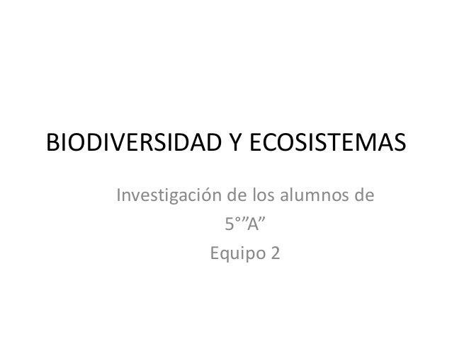 """BIODIVERSIDAD Y ECOSISTEMAS     Investigación de los alumnos de                  5°""""A""""                 Equipo 2"""
