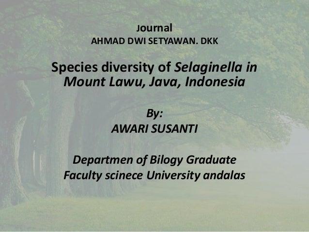 Journal AHMAD DWI SETYAWAN. DKK Species diversity of Selaginella in Mount Lawu, Java, Indonesia By: AWARI SUSANTI Departme...