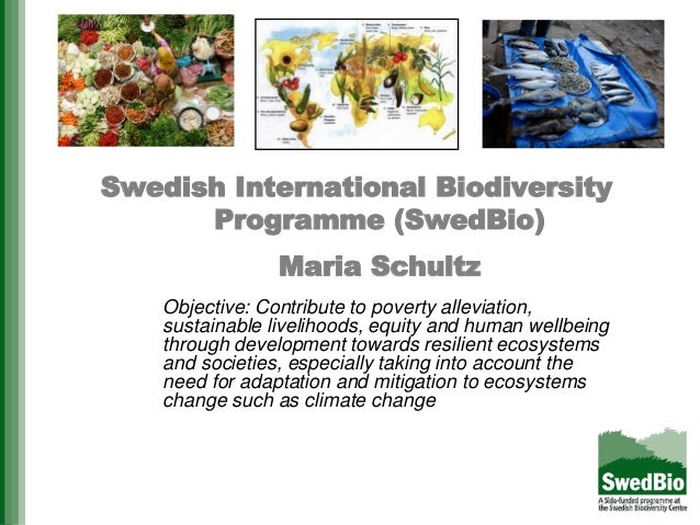 Swedish International BiodiversityProgramme (SwedBio)Maria SchultzObjective: Contribute to poverty alleviation,sustainable...