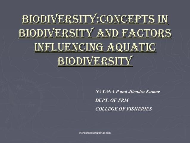 BIODIVERSITY:CONCEPTS IN BIODIVERSITY AND FACTORS INFLUENCING AQUATIC BIODIVERSITY NAYANA.P and Jitendra Kumar DEPT. OF FR...
