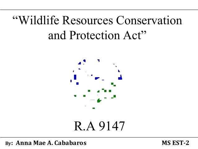 """""""Wildlife Resources Conservation and Protection Act"""" R.A 9147 By: Anna Mae A. Cababaros MS EST-2"""