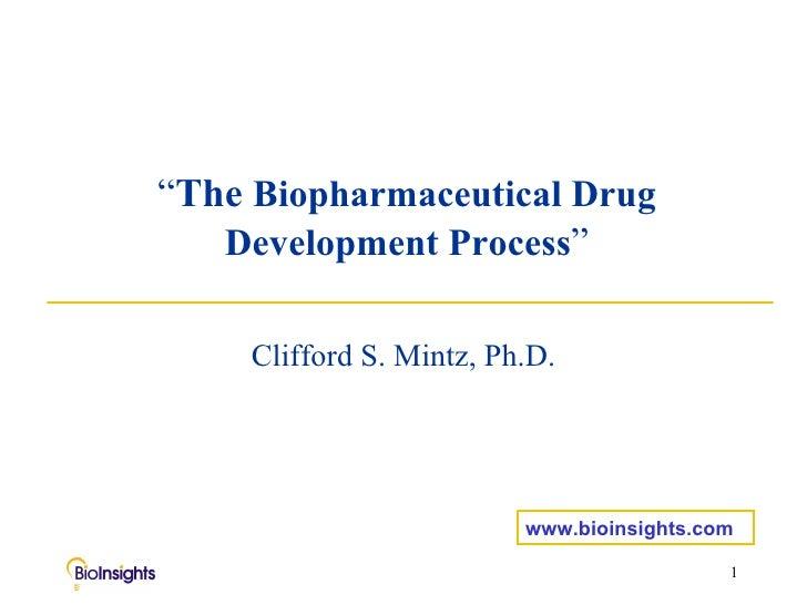 """ The   Biopharmaceutical Drug Development Process "" Clifford S. Mintz, Ph.D. www.bioinsights.com"