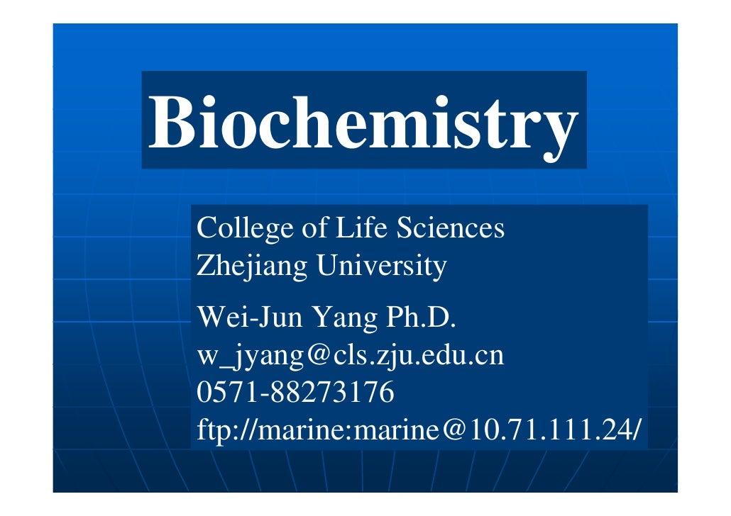 Biochemistry College of Life Sciences Zhejiang University Wei-Jun Yang Ph.D. w_jyang@cls.zju.edu.cn 0571-88273176 ftp://ma...