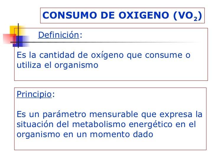 CONSUMO DE OXIGENO (VO 2 ) Definición : Es la cantidad de oxígeno que consume o utiliza el organismo Principio : Es un par...