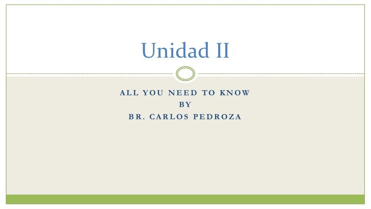 Unidad IIALL YOU NEED TO KNOW         BY BR. CARLOS PEDROZA